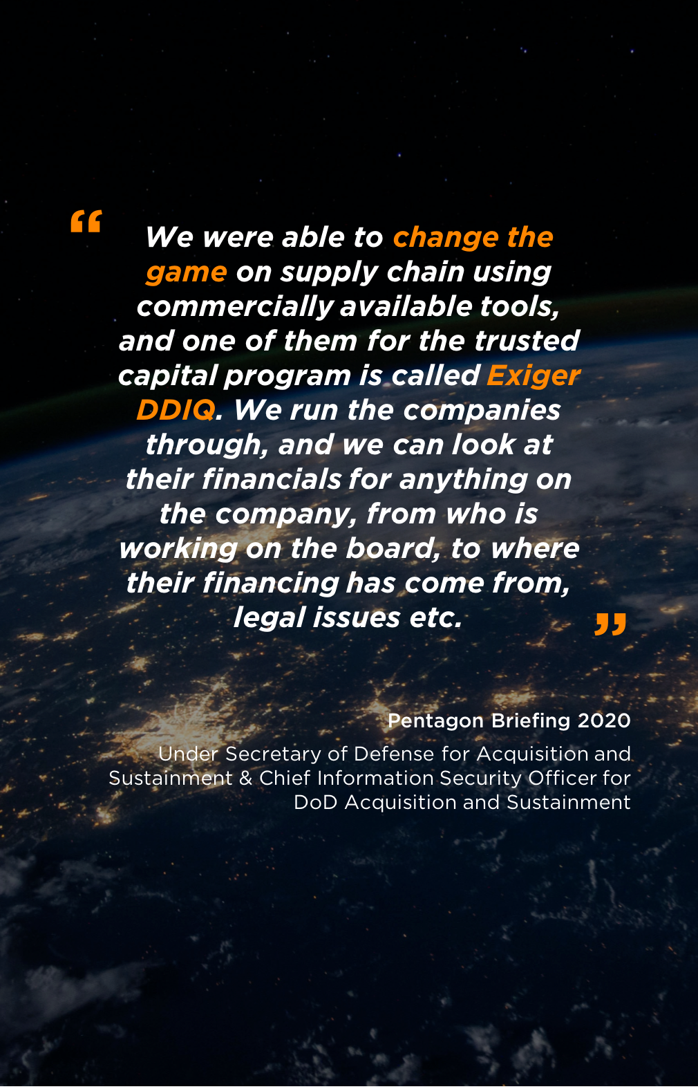 We were able to change the game on supply chain using commercially available tools, and one of them for the trusted capital program is called Exiger DDIQ. We run the companies through, and we can look at their financials for anything on the company, from who is working on the board, to where their financing has come from, legal issues etc.
